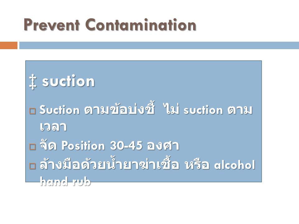 Prevent Contamination ‡ suction  Suction ตามข้อบ่งชี้ ไม่ suction ตาม เวลา  จัด Position 30-45 องศา  ล้างมือด้วยน้ำยาฆ่าเชื้อ หรือ alcohol hand rub