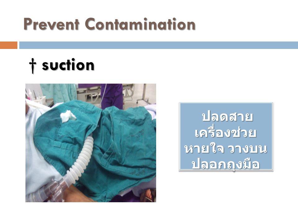 Prevent Contamination ปลดสาย เครื่องช่วย หายใจ วางบน ปลอกถุงมือ ปลดสาย เครื่องช่วย หายใจ วางบน ปลอกถุงมือ † suction