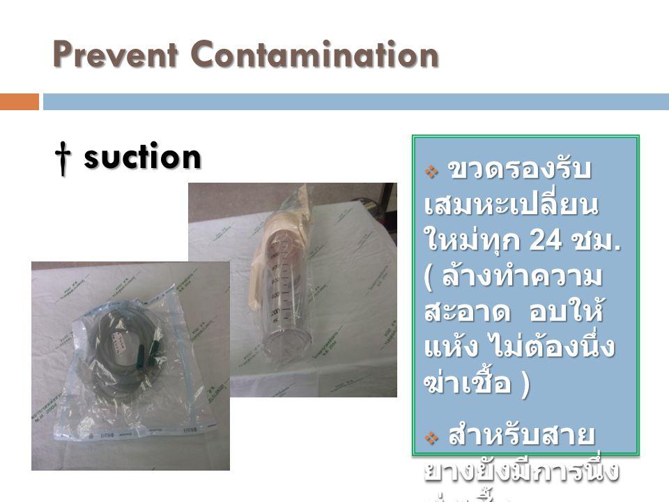 Prevent Contamination  ขวดรองรับ เสมหะเปลี่ยน ใหม่ทุก 24 ชม. ( ล้างทำความ สะอาด อบให้ แห้ง ไม่ต้องนึ่ง ฆ่าเชื้อ )  สำหรับสาย ยางยังมีการนึ่ง ฆ่าเชื้