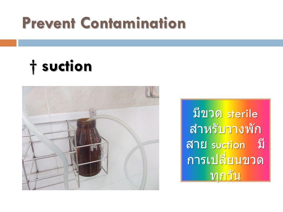 Prevent Contamination มีขวด sterile สำหรับวางพัก สาย suction มี การเปลี่ยนขวด ทุกวัน † suction