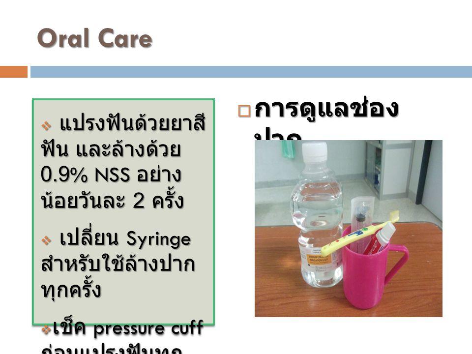 Oral Care  แปรงฟันด้วยยาสี ฟัน และล้างด้วย 0.9% NSS อย่าง น้อยวันละ 2 ครั้ง  เปลี่ยน Syringe สำหรับใช้ล้างปาก ทุกครั้ง  เช็ค pressure cuff ก่อนแปรง