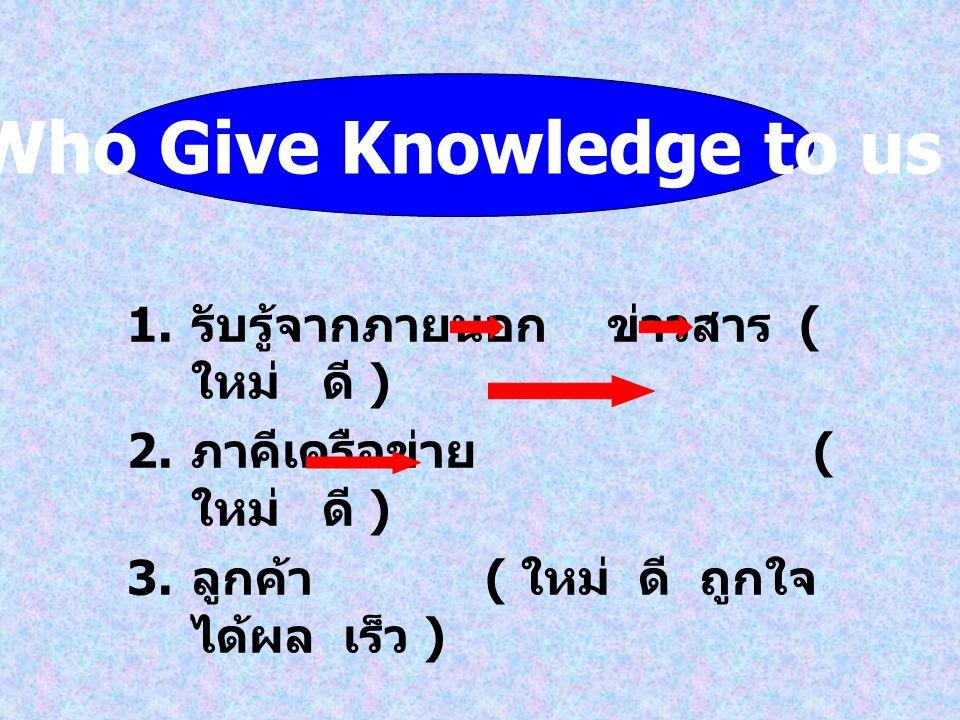 1. รับรู้จากภายนอกข่าวสาร ( ใหม่ ดี ) 2. ภาคีเครือข่าย ( ใหม่ ดี ) 3. ลูกค้า ( ใหม่ ดี ถูกใจ ได้ผล เร็ว ) Who Give Knowledge to us