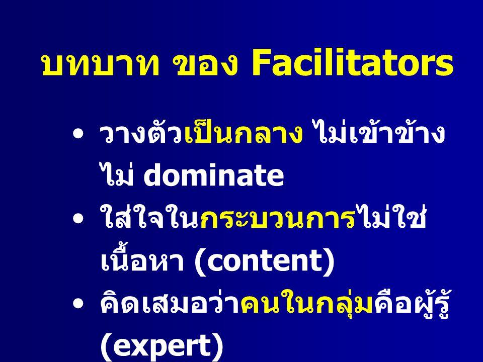 บทบาท ของ Facilitators วางตัวเป็นกลาง ไม่เข้าข้าง ไม่ dominate ใส่ใจในกระบวนการไม่ใช่ เนื้อหา (content) คิดเสมอว่าคนในกลุ่มคือผู้รู้ (expert) ช่วยส่งเสริม แต่ไม่ใช่ไปทำ เอง ( คนเชียร์แขก )