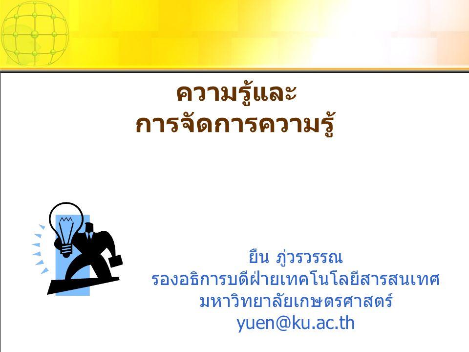 ความรู้และ การจัดการความรู้ ยืน ภู่วรวรรณ รองอธิการบดีฝ่ายเทคโนโลยีสารสนเทศ มหาวิทยาลัยเกษตรศาสตร์ yuen@ku.ac.th