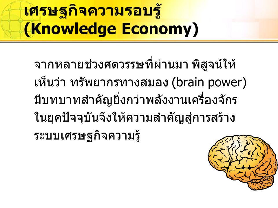 เศรษฐกิจความรอบรู้ (Knowledge Economy) จากหลายช่วงศตวรรษที่ผ่านมา พิสูจน์ให้ เห็นว่า ทรัพยากรทางสมอง (brain power) มีบทบาทสำคัญยิ่งกว่าพลังงานเครื่องจ
