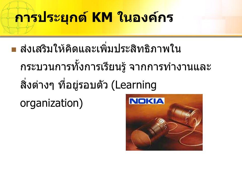 ส่งเสริมให้คิดและเพิ่มประสิทธิภาพใน กระบวนการทั้งการเรียนรู้ จากการทำงานและ สิ่งต่างๆ ที่อยู่รอบตัว (Learning organization) การประยุกต์ KM ในองค์กร
