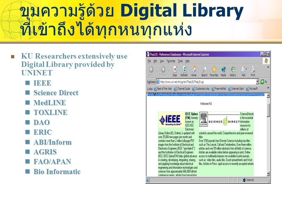 KU Researchers extensively use Digital Library provided by UNINET IEEE IEEE Science Direct Science Direct MedLINE MedLINE TOXLINE TOXLINE DAO DAO ERIC ERIC ABI/Inform ABI/Inform AGRIS AGRIS FAO/APAN FAO/APAN Bio Informatic Bio Informatic ขุมความรู้ด้วย Digital Library ที่เข้าถึงได้ทุกหนทุกแห่ง