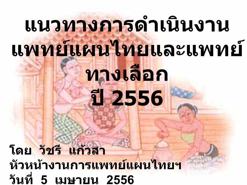 แนวทางการดำเนินงาน แพทย์แผนไทยและแพทย์ ทางเลือก ปี 2556 โดย วัชรี แก้วสา หัวหน้างานการแพทย์แผนไทยฯ วันที่ 5 เมษายน 2556