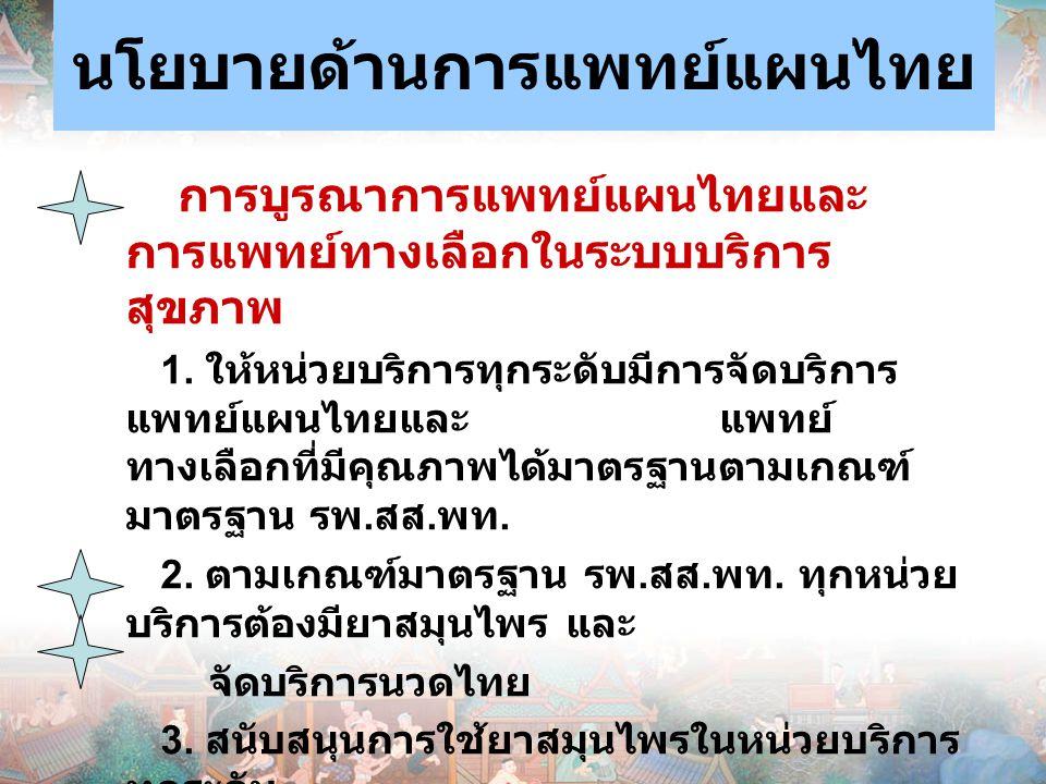นโยบายด้านการแพทย์แผนไทย การบูรณาการแพทย์แผนไทยและ การแพทย์ทางเลือกในระบบบริการ สุขภาพ 1. ให้หน่วยบริการทุกระดับมีการจัดบริการ แพทย์แผนไทยและ แพทย์ ทา
