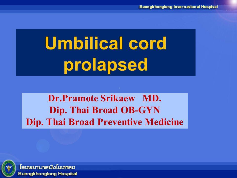 Umbilical cord prolapsed Dr.Pramote Srikaew MD. Dip. Thai Broad OB-GYN Dip. Thai Broad Preventive Medicine