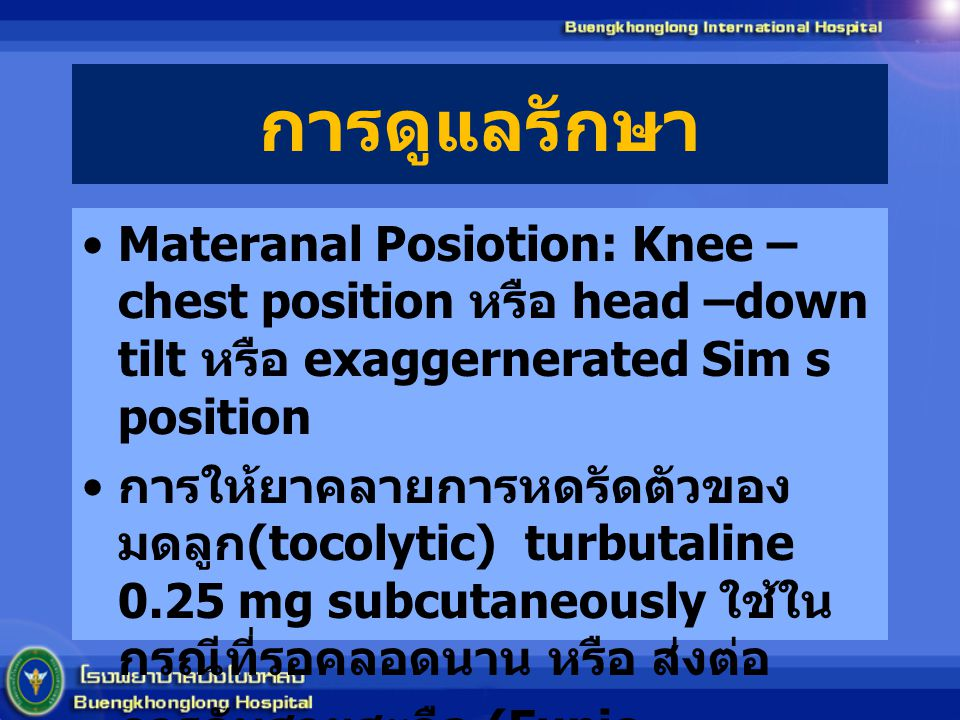 การดูแลรักษา Materanal Posiotion: Knee – chest position หรือ head –down tilt หรือ exaggernerated Sim s position การให้ยาคลายการหดรัดตัวของ มดลูก (tocolytic) turbutaline 0.25 mg subcutaneously ใช้ใน กรณีที่รอคลอดนาน หรือ ส่งต่อ การดันสายสะดือ (Funic reduction) ยังถกเถียงกันอยู่ ไม่ แนะนำ