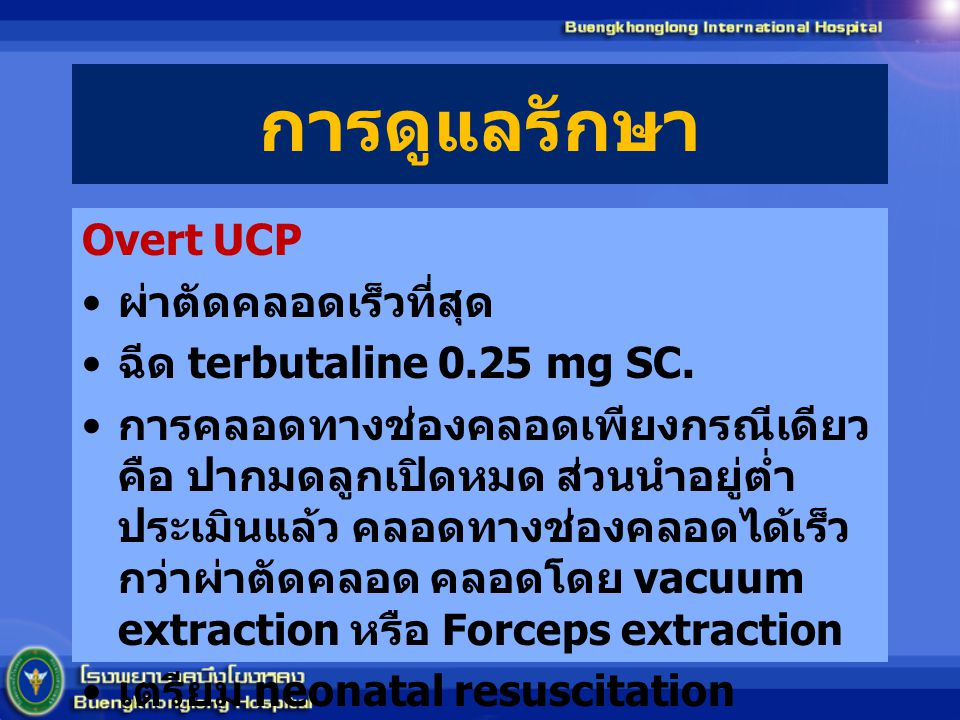 การดูแลรักษา Overt UCP ผ่าตัดคลอดเร็วที่สุด ฉีด terbutaline 0.25 mg SC. การคลอดทางช่องคลอดเพียงกรณีเดียว คือ ปากมดลูกเปิดหมด ส่วนนำอยู่ต่ำ ประเมินแล้ว