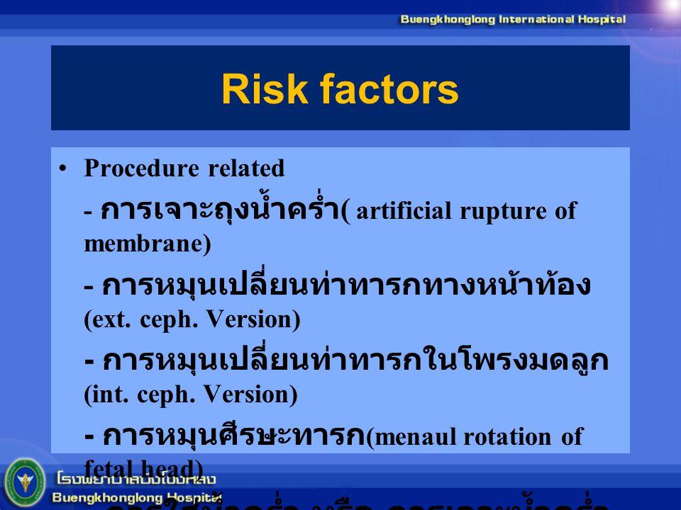 Risk factors Procedure related - การเจาะถุงน้ำคร่ำ ( artificial rupture of membrane) - การหมุนเปลี่ยนท่าทารกทางหน้าท้อง (ext. ceph. Version) - การหมุน