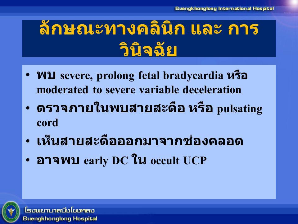 ลักษณะทางคลินิก และ การ วินิจฉัย พบ severe, prolong fetal bradycardia หรือ moderated to severe variable deceleration ตรวจภายในพบสายสะดือ หรือ pulsating cord เห็นสายสะดือออกมาจากช่องคลอด อาจพบ early DC ใน occult UCP