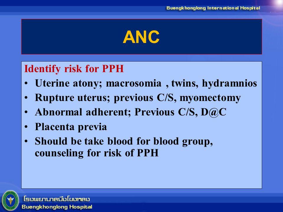 ANC Identify risk for PPH Uterine atony; macrosomia, twins, hydramnios Rupture uterus; previous C/S, myomectomy Abnormal adherent; Previous C/S, D@C P