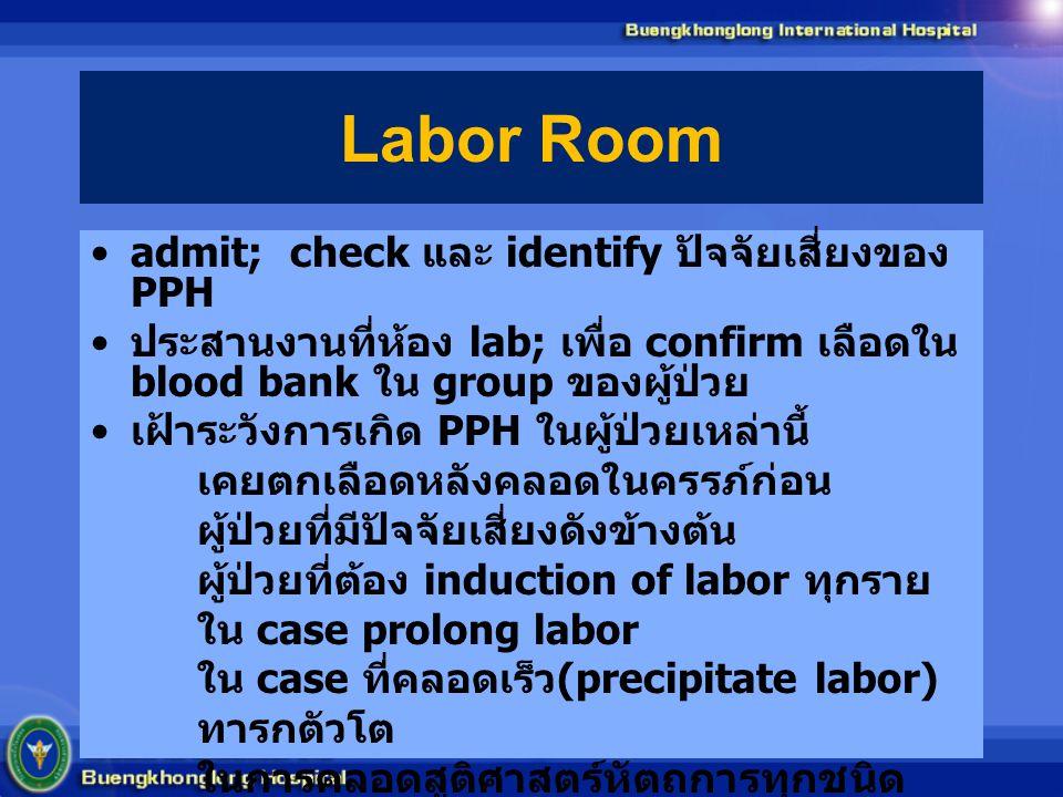 Labor Room admit; check และ identify ปัจจัยเสี่ยงของ PPH ประสานงานที่ห้อง lab; เพื่อ confirm เลือดใน blood bank ใน group ของผู้ป่วย เฝ้าระวังการเกิด P