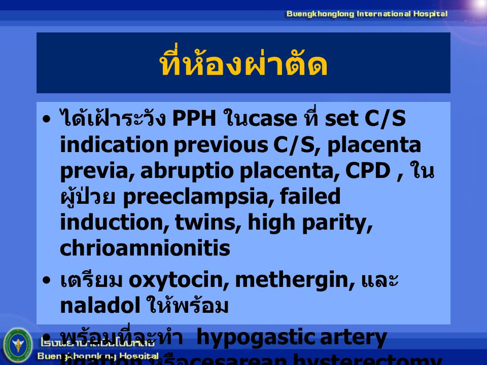 ที่ห้องผ่าตัด ได้เฝ้าระวัง PPH ใน case ที่ set C/S indication previous C/S, placenta previa, abruptio placenta, CPD, ใน ผู้ป่วย preeclampsia, failed induction, twins, high parity, chrioamnionitis เตรียม oxytocin, methergin, และ naladol ให้พร้อม พร้อมที่จะทำ hypogastic artery ligation หรือ cesarean hysterectomy ตลอดเวลา