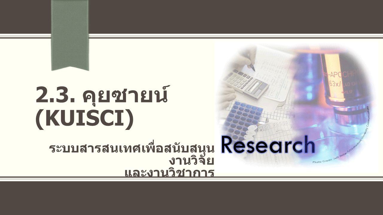 คุยซายน์ (Kuisci) ระบบการบริหารจัดการงานวิจัยต่างๆ ขององค์กร ระบบจัดทำเอกสารที่เกี่ยวกับงานวิจัย เช่น สัญญารับ ทุนอุดหนุนวิจัย การจัดการการเบิกเงิน และรับเงินทุนอุดหนุนวิจัย ระบบบริหารจัดการฐานข้อมูลนักวิจัย (Researcher Database) ระบบการบริหารจัดการงานวิจัย เช่น NRPM, BIODATA, Thai Researcher บูรณาการข้อมูลให้เป็น องค์ความรู้ และประสานระบบต่างๆ เข้า กับ ระบบบริหารจัดการ งานวิจัยขนาดใหญ่
