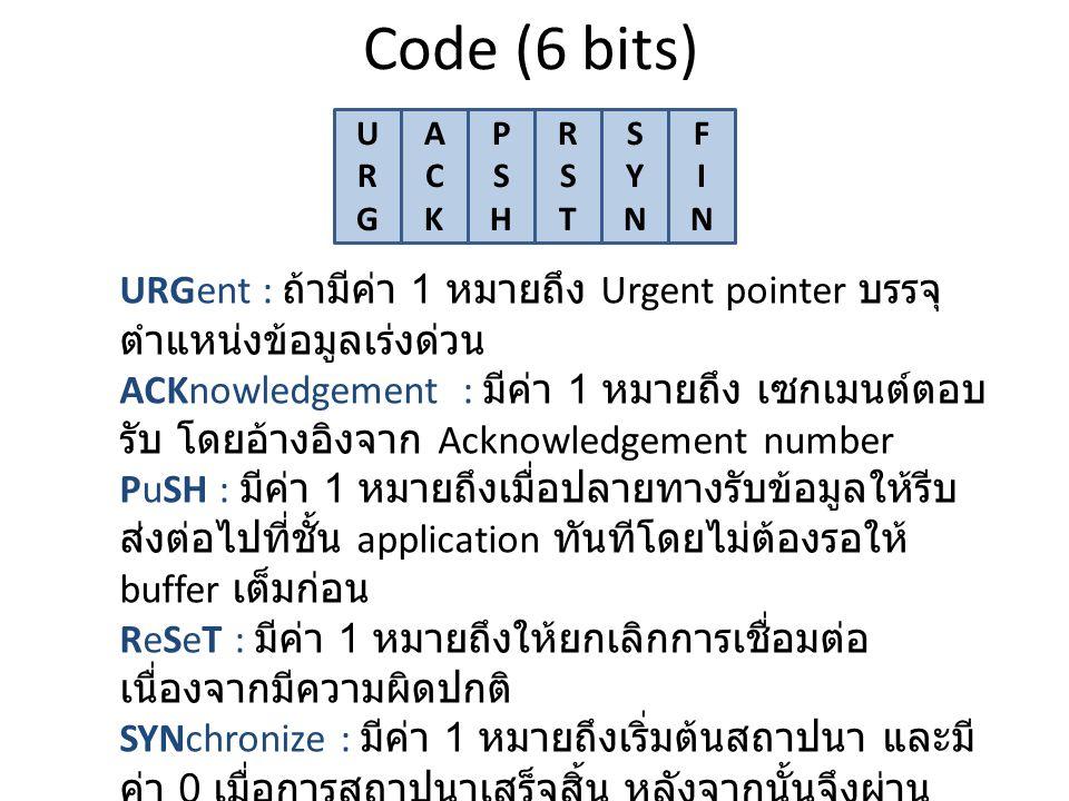 Code (6 bits) URGURG ACKACK PSHPSH RSTRST SYNSYN FINFIN URGent : ถ้ามีค่า 1 หมายถึง Urgent pointer บรรจุ ตำแหน่งข้อมูลเร่งด่วน ACKnowledgement : มีค่า 1 หมายถึง เซกเมนต์ตอบ รับ โดยอ้างอิงจาก Acknowledgement number PuSH : มีค่า 1 หมายถึงเมื่อปลายทางรับข้อมูลให้รีบ ส่งต่อไปที่ชั้น application ทันทีโดยไม่ต้องรอให้ buffer เต็มก่อน ReSeT : มีค่า 1 หมายถึงให้ยกเลิกการเชื่อมต่อ เนื่องจากมีความผิดปกติ SYNchronize : มีค่า 1 หมายถึงเริ่มต้นสถาปนา และมี ค่า 0 เมื่อการสถาปนาเสร็จสิ้น หลังจากนั้นจึงผ่าน ข้อมูลระหว่างกัน FINish : มีค่า 1 หมายถึงขอจบการเชื่อมต่อเพราะไม่มี ข้อมูลส่งอีกต่อไป