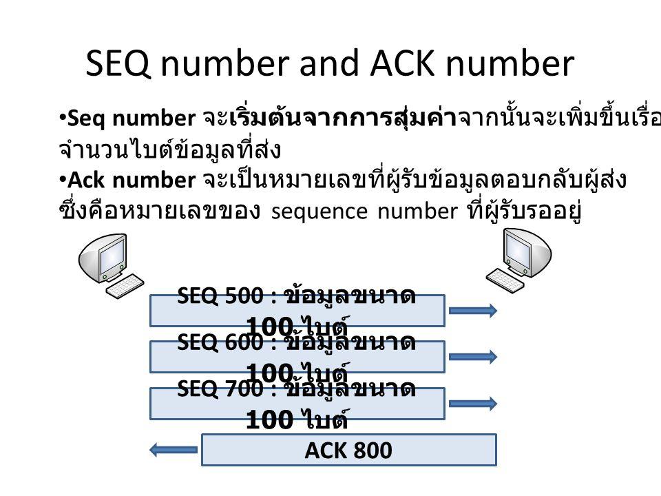 SEQ number and ACK number Seq number จะเริ่มต้นจากการสุ่มค่าจากนั้นจะเพิ่มขึ้นเรื่อยๆตาม จำนวนไบต์ข้อมูลที่ส่ง Ack number จะเป็นหมายเลขที่ผู้รับข้อมูลตอบกลับผู้ส่ง ซึ่งคือหมายเลขของ sequence number ที่ผู้รับรออยู่ SEQ 500 : ข้อมูลขนาด 100 ไบต์ SEQ 600 : ข้อมูลขนาด 100 ไบต์ SEQ 700 : ข้อมูลขนาด 100 ไบต์ ACK 800