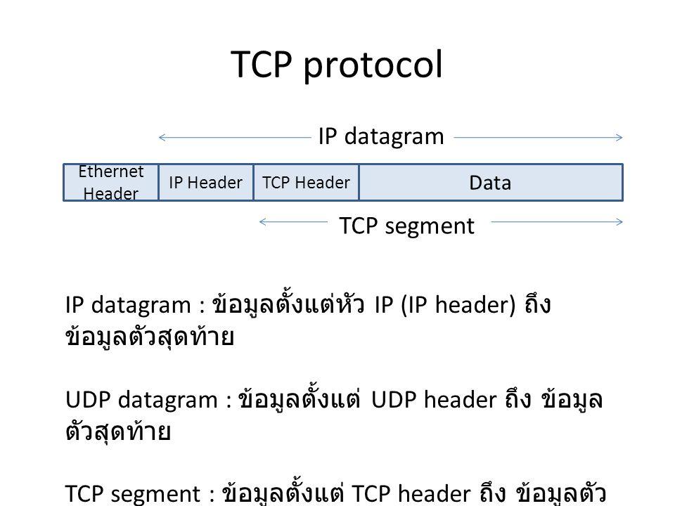 TCP protocol IP HeaderTCP Header Data Ethernet Header IP datagram TCP segment IP datagram : ข้อมูลตั้งแต่หัว IP (IP header) ถึง ข้อมูลตัวสุดท้าย UDP datagram : ข้อมูลตั้งแต่ UDP header ถึง ข้อมูล ตัวสุดท้าย TCP segment : ข้อมูลตั้งแต่ TCP header ถึง ข้อมูลตัว สุดท้าย