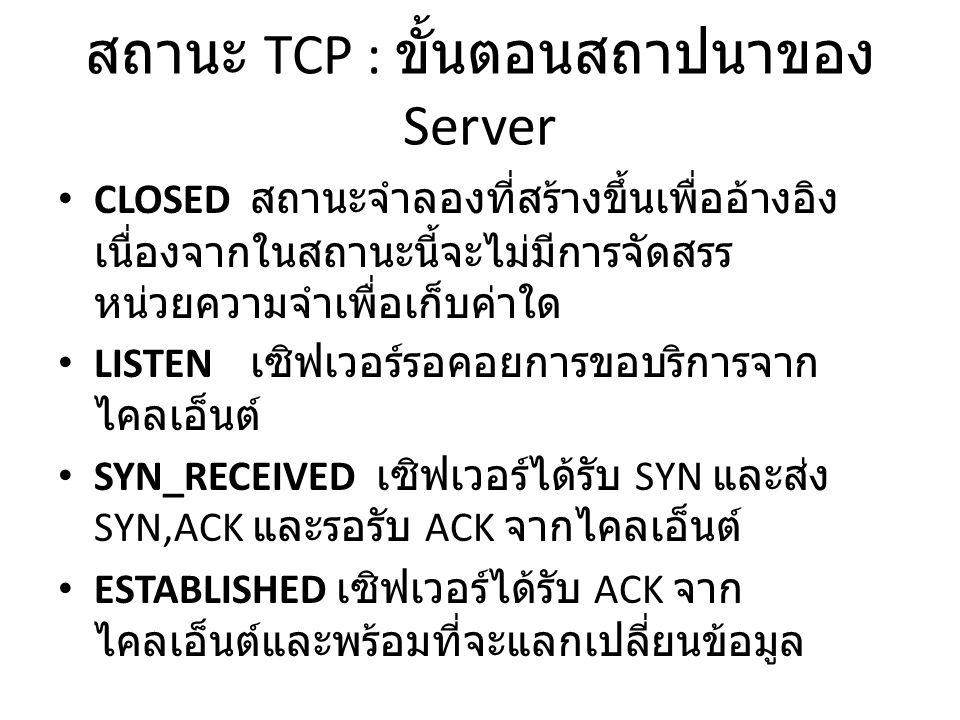 สถานะ TCP : ขั้นตอนสถาปนาของ Server CLOSED สถานะจำลองที่สร้างขึ้นเพื่ออ้างอิง เนื่องจากในสถานะนี้จะไม่มีการจัดสรร หน่วยความจำเพื่อเก็บค่าใด LISTEN เซิฟเวอร์รอคอยการขอบริการจาก ไคลเอ็นต์ SYN_RECEIVED เซิฟเวอร์ได้รับ SYN และส่ง SYN,ACK และรอรับ ACK จากไคลเอ็นต์ ESTABLISHED เซิฟเวอร์ได้รับ ACK จาก ไคลเอ็นต์และพร้อมที่จะแลกเปลี่ยนข้อมูล