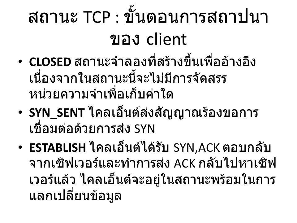 สถานะ TCP : ขั้นตอนการสถาปนา ของ client CLOSED สถานะจำลองที่สร้างขึ้นเพื่ออ้างอิง เนื่องจากในสถานะนี้จะไม่มีการจัดสรร หน่วยความจำเพื่อเก็บค่าใด SYN_SENT ไคลเอ็นต์ส่งสัญญาณร้องขอการ เชื่อมต่อด้วยการส่ง SYN ESTABLISH ไคลเอ็นต์ได้รับ SYN,ACK ตอบกลับ จากเซิฟเวอร์และทำการส่ง ACK กลับไปหาเซิฟ เวอร์แล้ว ไคลเอ็นต์จะอยู่ในสถานะพร้อมในการ แลกเปลี่ยนข้อมูล
