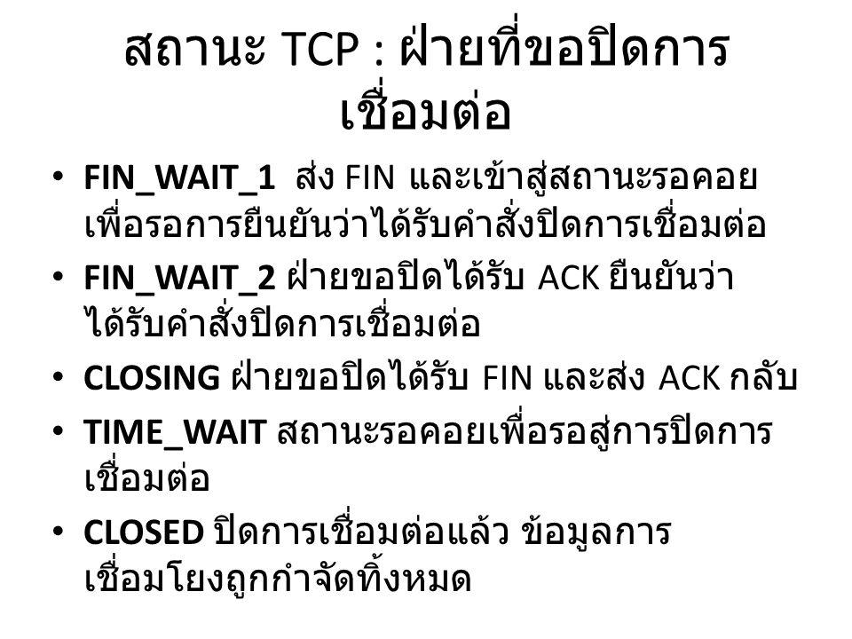 สถานะ TCP : ฝ่ายที่ขอปิดการ เชื่อมต่อ FIN_WAIT_1 ส่ง FIN และเข้าสู่สถานะรอคอย เพื่อรอการยืนยันว่าได้รับคำสั่งปิดการเชื่อมต่อ FIN_WAIT_2 ฝ่ายขอปิดได้รับ ACK ยืนยันว่า ได้รับคำสั่งปิดการเชื่อมต่อ CLOSING ฝ่ายขอปิดได้รับ FIN และส่ง ACK กลับ TIME_WAIT สถานะรอคอยเพื่อรอสู่การปิดการ เชื่อมต่อ CLOSED ปิดการเชื่อมต่อแล้ว ข้อมูลการ เชื่อมโยงถูกกำจัดทิ้งหมด