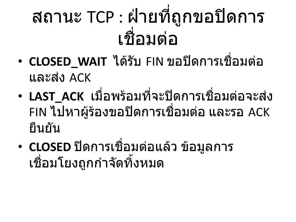 สถานะ TCP : ฝ่ายที่ถูกขอปิดการ เชื่อมต่อ CLOSED_WAIT ได้รับ FIN ขอปิดการเชื่อมต่อ และส่ง ACK LAST_ACK เมื่อพร้อมที่จะปิดการเชื่อมต่อจะส่ง FIN ไปหาผู้ร้องขอปิดการเชื่อมต่อ และรอ ACK ยืนยัน CLOSED ปิดการเชื่อมต่อแล้ว ข้อมูลการ เชื่อมโยงถูกกำจัดทิ้งหมด