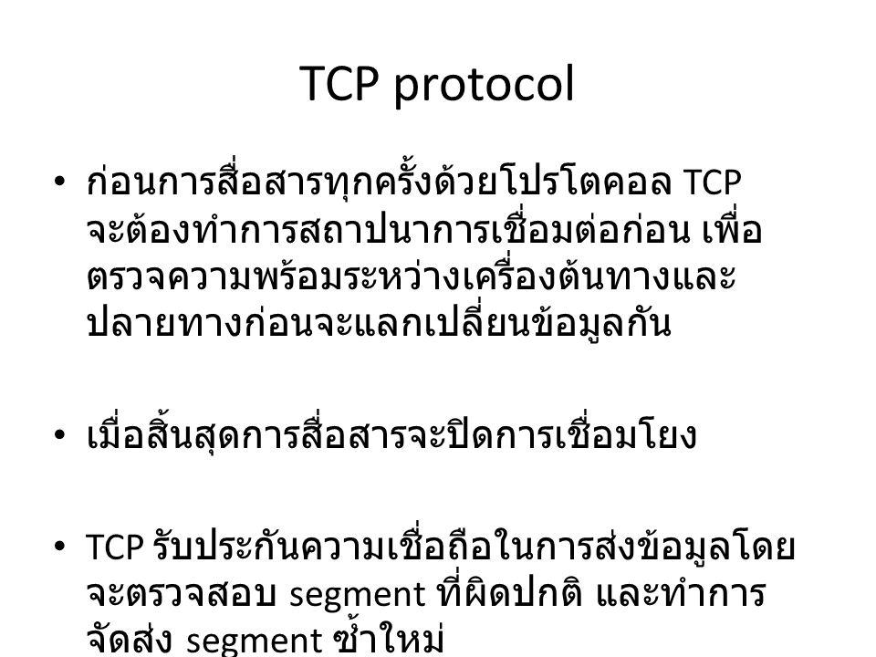 TCP protocol ก่อนการสื่อสารทุกครั้งด้วยโปรโตคอล TCP จะต้องทำการสถาปนาการเชื่อมต่อก่อน เพื่อ ตรวจความพร้อมระหว่างเครื่องต้นทางและ ปลายทางก่อนจะแลกเปลี่ยนข้อมูลกัน เมื่อสิ้นสุดการสื่อสารจะปิดการเชื่อมโยง TCP รับประกันความเชื่อถือในการส่งข้อมูลโดย จะตรวจสอบ segment ที่ผิดปกติ และทำการ จัดส่ง segment ซ้ำใหม่