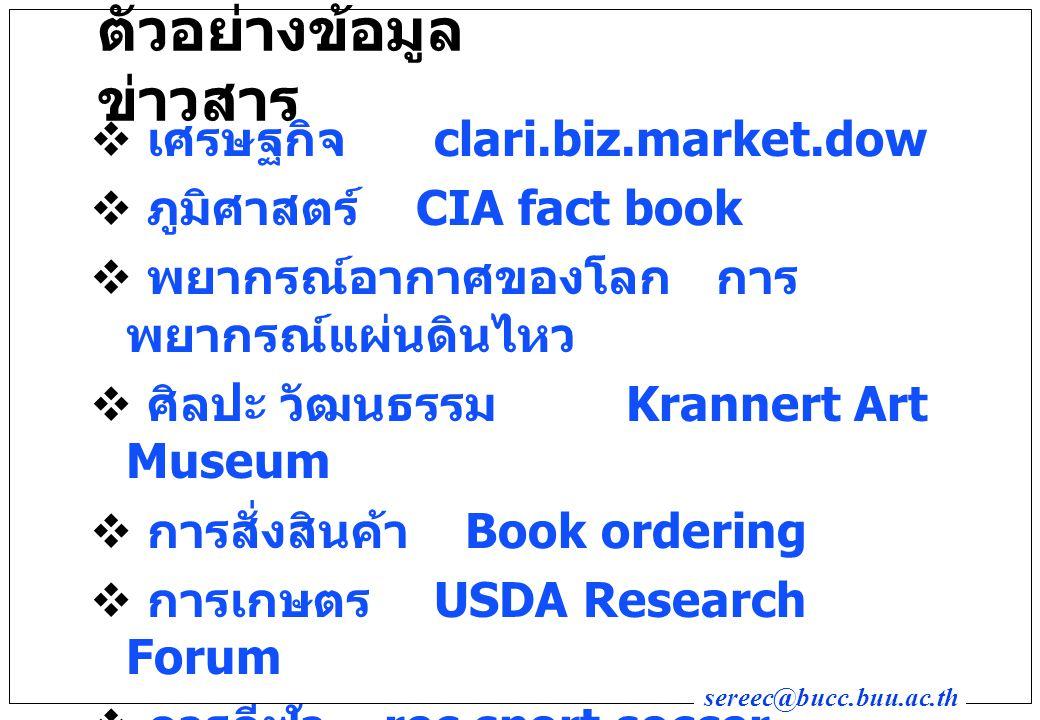 sereec@bucc.buu.ac.th ตัวอย่างข้อมูล ข่าวสาร  เศรษฐกิจ clari.biz.market.dow  ภูมิศาสตร์ CIA fact book  พยากรณ์อากาศของโลก การ พยากรณ์แผ่นดินไหว  ศิลปะ วัฒนธรรม Krannert Art Museum  การสั่งสินค้า Book ordering  การเกษตร USDA Research Forum  การกีฬา rec.sport.soccer