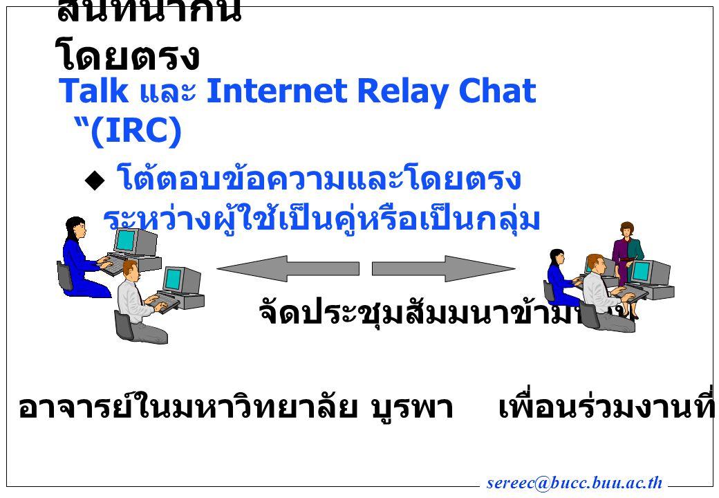 sereec@bucc.buu.ac.th สนทนากัน โดยตรง Talk และ Internet Relay Chat (IRC)  โต้ตอบข้อความและโดยตรง ระหว่างผู้ใช้เป็นคู่หรือเป็นกลุ่ม อาจารย์ในมหาวิทยาลัย บูรพา จัดประชุมสัมมนาข้ามทวีป เพื่อนร่วมงานที่ญี่ปุ่น