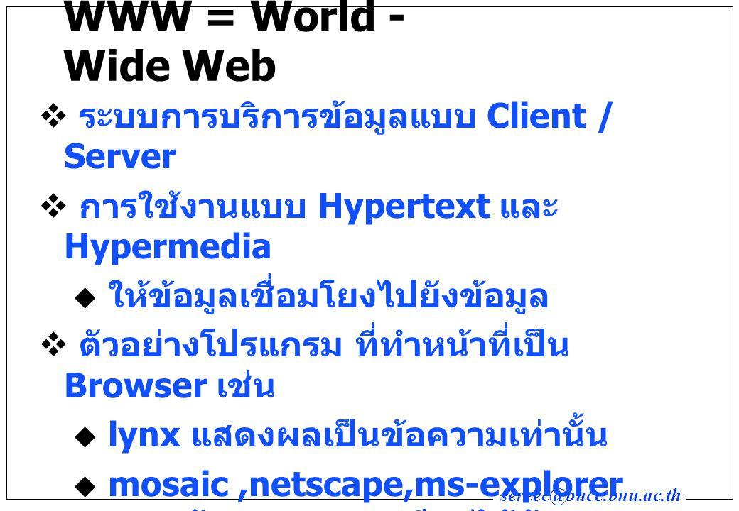 sereec@bucc.buu.ac.th WWW = World - Wide Web  ระบบการบริการข้อมูลแบบ Client / Server  การใช้งานแบบ Hypertext และ Hypermedia  ให้ข้อมูลเชื่อมโยงไปยังข้อมูล  ตัวอย่างโปรแกรม ที่ทำหน้าที่เป็น Browser เช่น  lynx แสดงผลเป็นข้อความเท่านั้น  mosaic,netscape,ms-explorer แสดงข้อมูลภาพและเสียงได้ด้วย