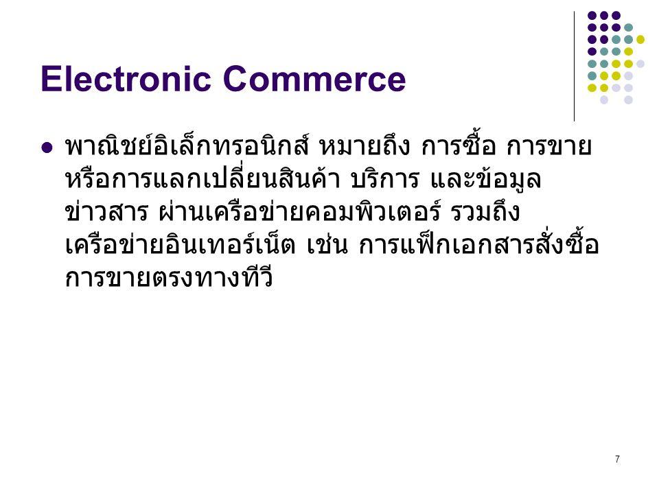 38 ความหมาย E-business E-business: ธุรกรรมอิเล็กทรอนิกส์ประกอบด้วย – การซื้อ - ขาย สินค้าและบริการ – การบริการลูกค้า – พันธมิตรทางธุรกิจ และความร่วมมือกันขององค์กร – การให้ข้อมูลข่าวสารเกี่ยวกับธุรกิจในองค์กร