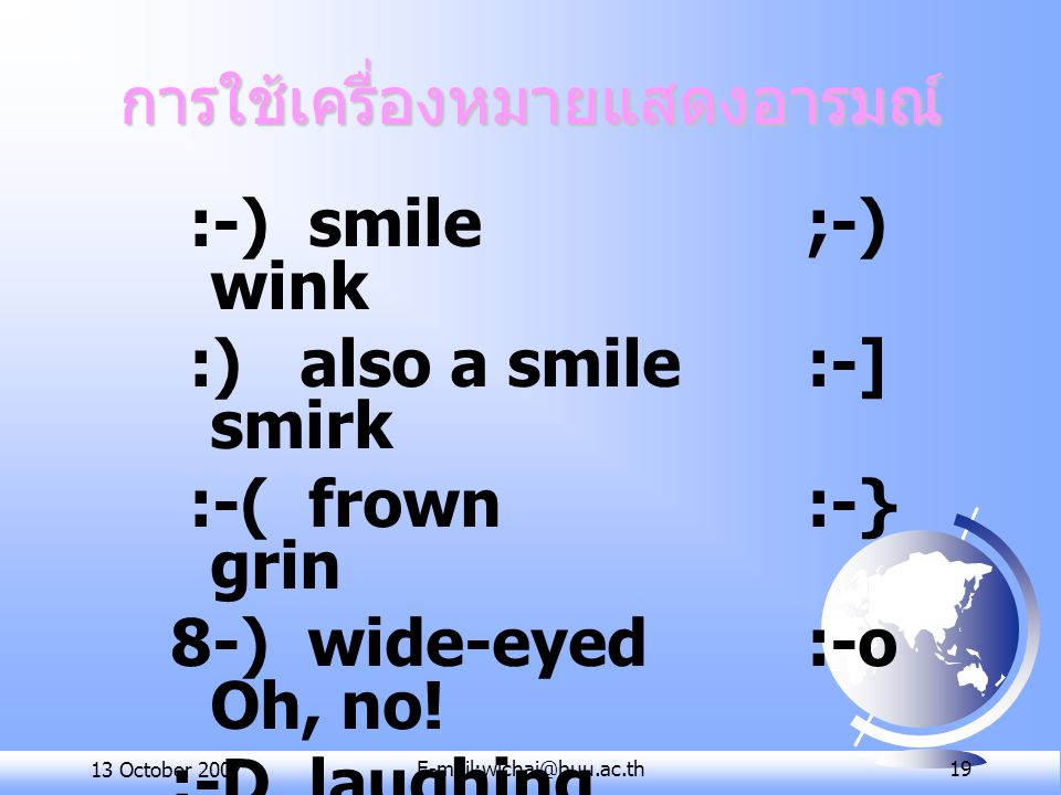 13 October 2007E-mail:wichai@buu.ac.th 19 การใช้เครื่องหมายแสดงอารมณ์ :-) smile ;-) wink :) also a smile :-] smirk :-( frown:-} grin 8-) wide-eyed:-o