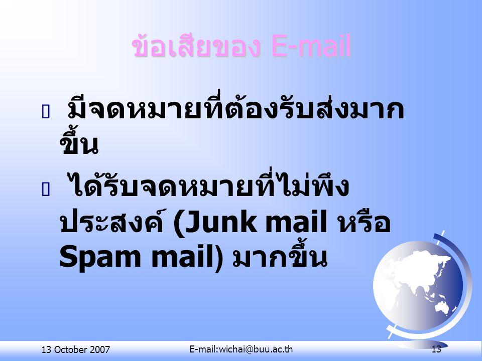 13 October 2007E-mail:wichai@buu.ac.th 13 ข้อเสียของ E-mail  มีจดหมายที่ต้องรับส่งมาก ขึ้น  ได้รับจดหมายที่ไม่พึง ประสงค์ (Junk mail หรือ Spam mail)