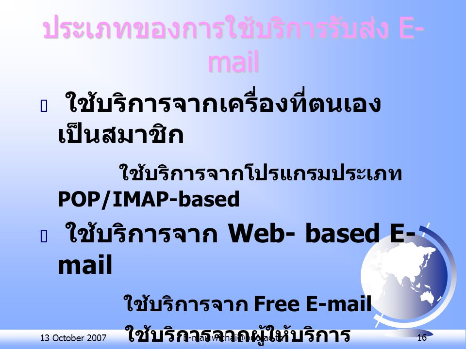 13 October 2007E-mail:wichai@buu.ac.th 16 ประเภทของการใช้บริการรับส่ง E- mail  ใช้บริการจากเครื่องที่ตนเอง เป็นสมาชิก ใช้บริการจากโปรแกรมประเภท POP/I
