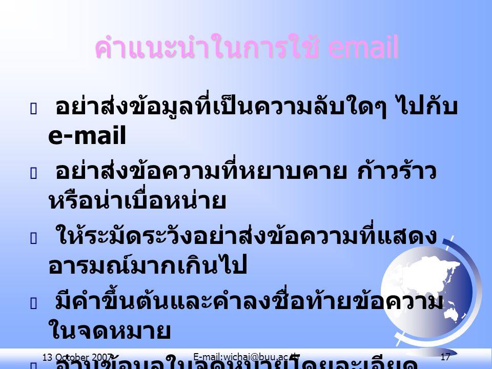 13 October 2007E-mail:wichai@buu.ac.th 17 คำแนะนำในการใช้ email  อย่าส่งข้อมูลที่เป็นความลับใดๆ ไปกับ e-mail  อย่าส่งข้อความที่หยาบคาย ก้าวร้าว หรือ