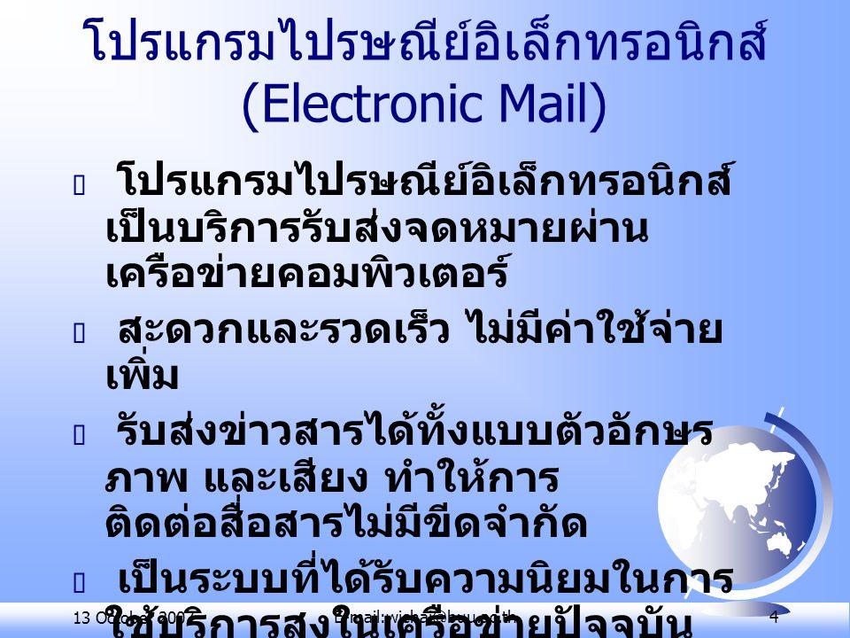 13 October 2007E-mail:wichai@buu.ac.th 15 มารยาทในการใช้ email  อย่าส่งข้อมูลที่เป็นความลับใดๆ ไปกับ e-mail  อย่าส่งข้อความที่หยาบคาย ก้าวร้าว หรือน่าเบื่อหน่าย  ให้ระมัดระวังอย่าส่งข้อความที่แสดง อารมณ์มากเกินไป  ให้ใช้อักษรทั้งตัวเล็กและตัวใหญ่ผสม กันไป  ห้ามใช้ตัวหนาหรือขีดเส้นใต้  ลงชื่อท้ายข้อความในจดหมายทุกครั้ง  อ่านข้อมูลในจดหมายโดยละเอียด ก่อนส่ง