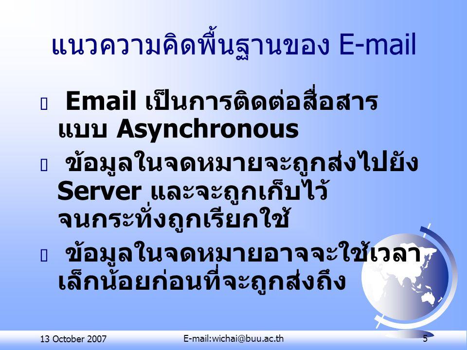 13 October 2007E-mail:wichai@buu.ac.th 16 ประเภทของการใช้บริการรับส่ง E- mail  ใช้บริการจากเครื่องที่ตนเอง เป็นสมาชิก ใช้บริการจากโปรแกรมประเภท POP/IMAP-based  ใช้บริการจาก Web- based E- mail ใช้บริการจาก Free E-mail ใช้บริการจากผู้ให้บริการ อินเทอร์เน็ต (ISP)