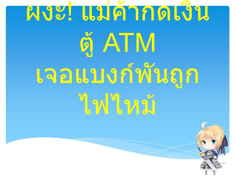 ผงะ ! แม่ค้ากดเงิน ตู้ ATM เจอแบงก์พันถูก ไฟไหม้