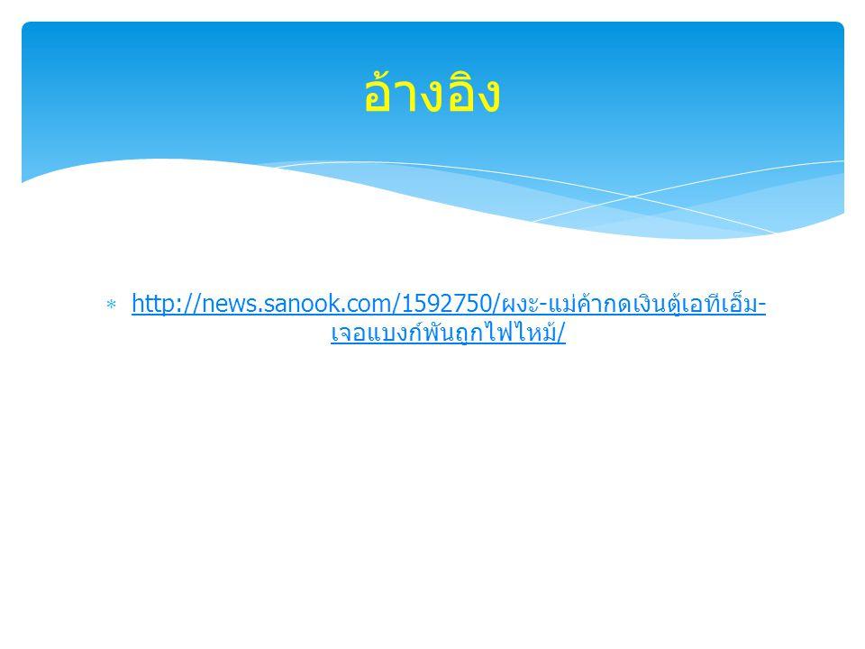  http://news.sanook.com/1592750/ ผงะ - แม่ค้ากดเงินตู้เอทีเอ็ม - เจอแบงก์พันถูกไฟไหม้ / http://news.sanook.com/1592750/ ผงะ - แม่ค้ากดเงินตู้เอทีเอ็ม - เจอแบงก์พันถูกไฟไหม้ / อ้างอิง