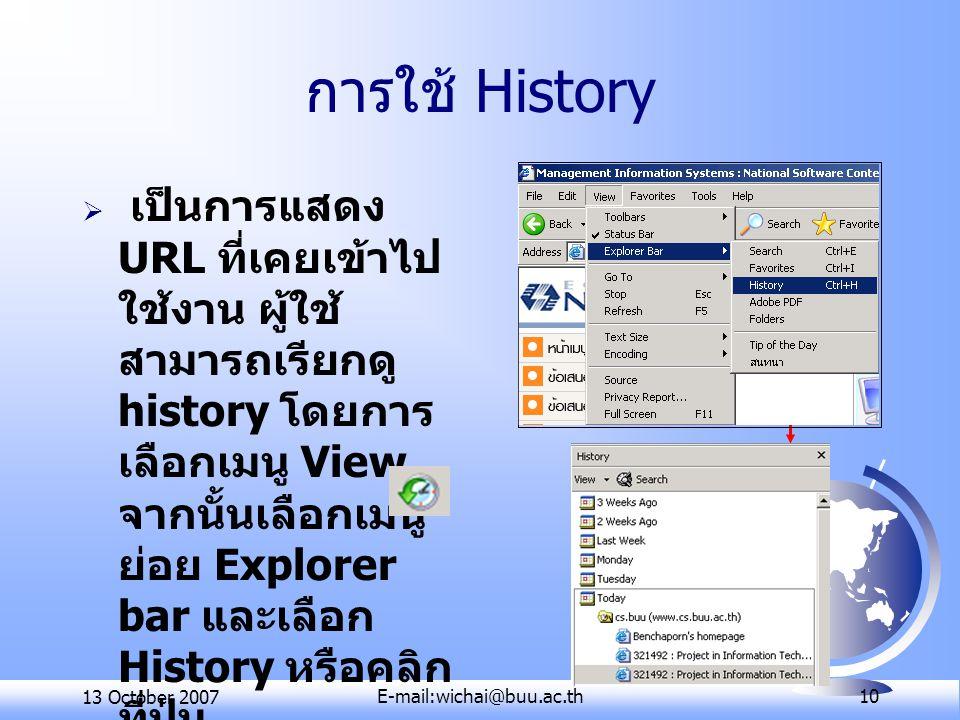 13 October 2007E-mail:wichai@buu.ac.th 10 การใช้ History  เป็นการแสดง URL ที่เคยเข้าไป ใช้งาน ผู้ใช้ สามารถเรียกดู history โดยการ เลือกเมนู View จากนั้นเลือกเมนู ย่อย Explorer bar และเลือก History หรือคลิก ที่ปุ่ม บนแถบเครื่องมือ (Tool bar)