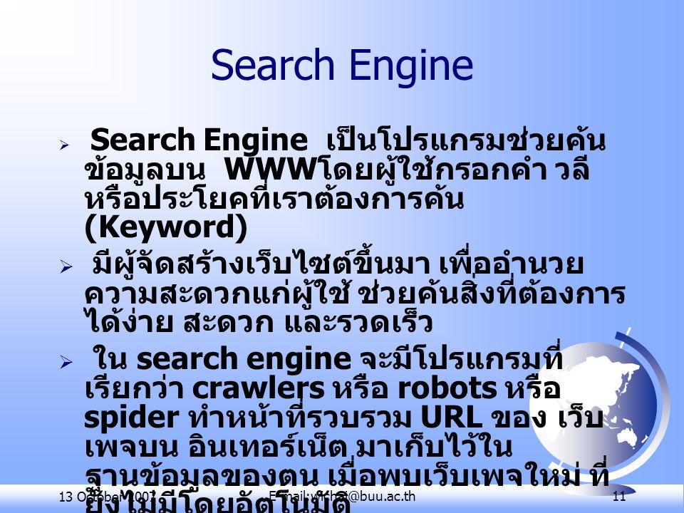 13 October 2007E-mail:wichai@buu.ac.th 11 Search Engine  Search Engine เป็นโปรแกรมช่วยค้น ข้อมูลบน WWW โดยผู้ใช้กรอกคำ วลี หรือประโยคที่เราต้องการค้น (Keyword)  มีผู้จัดสร้างเว็บไซต์ขึ้นมา เพื่ออำนวย ความสะดวกแก่ผู้ใช้ ช่วยค้นสิ่งที่ต้องการ ได้ง่าย สะดวก และรวดเร็ว  ใน search engine จะมีโปรแกรมที่ เรียกว่า crawlers หรือ robots หรือ spider ทำหน้าที่รวบรวม URL ของ เว็บ เพจบน อินเทอร์เน็ต มาเก็บไว้ใน ฐานข้อมูลของตน เมื่อพบเว็บเพจใหม่ ที่ ยังไม่มีโดยอัตโนมัติ  ควรใช้ search engine หลายโปรแกรม ร่วมกัน เนื่องจากแต่ละโปรแกรมมีวิธี สืบค้นข้อมูลต่างกัน
