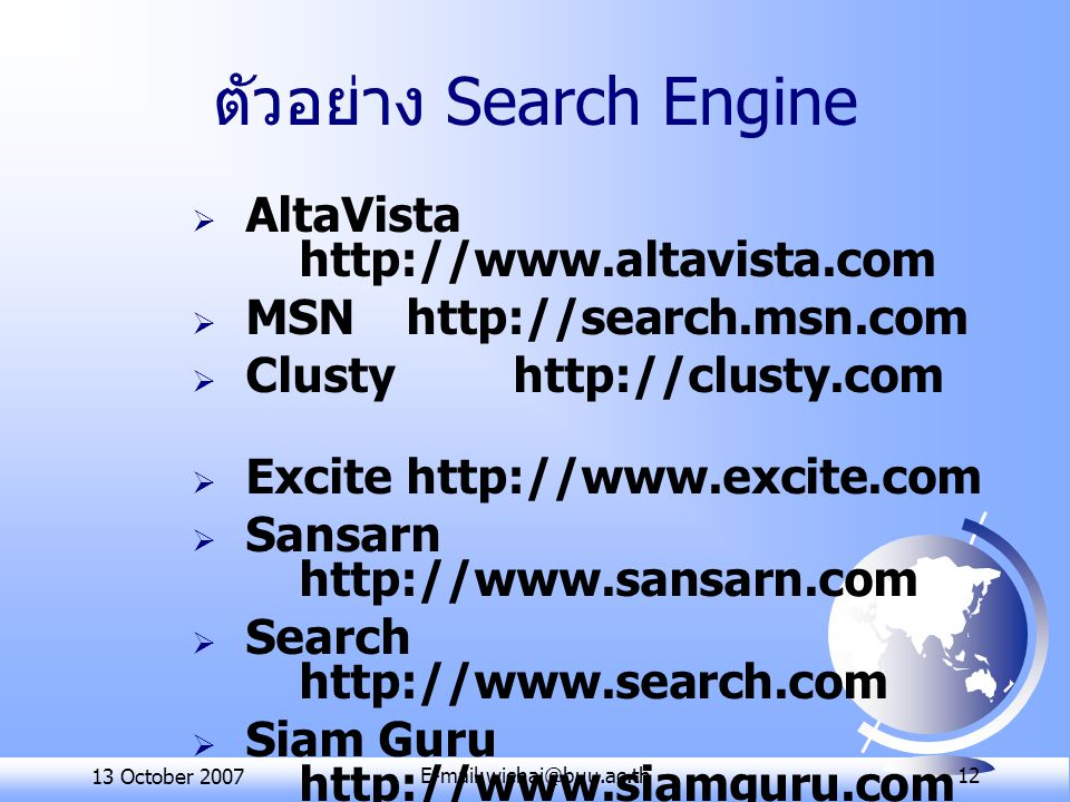 13 October 2007E-mail:wichai@buu.ac.th 12 ตัวอย่าง Search Engine  AltaVista http://www.altavista.com  MSN http://search.msn.com  Clusty http://clusty.com  Excite http://www.excite.com  Sansarn http://www.sansarn.com  Search http://www.search.com  Siam Guru http://www.siamguru.com  Google http://www.google.co.th