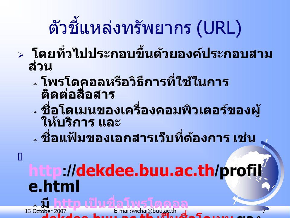 13 October 2007E-mail:wichai@buu.ac.th 7 ตัวชี้แหล่งทรัพยากร (URL)  โดยทั่วไปประกอบขึ้นด้วยองค์ประกอบสาม ส่วน ฉ โพรโตคอลหรือวิธีการที่ใช้ในการ ติดต่อสื่อสาร ฉ ชื่อโดเมนของเครื่องคอมพิวเตอร์ของผู้ ให้บริการ และ ฉ ชื่อแฟ้มของเอกสารเว็บที่ต้องการ เช่น  http://dekdee.buu.ac.th/profil e.html ฉ มี http เป็นชื่อโพรโตคอล ฉ dekdee.buu.ac.th เป็นชื่อโดเมน ของ เครื่องคอมพิวเตอร์ของผู้ให้บริการ และ ฉ profile.html เป็นชื่อแฟ้มของเอกสาร เว็บ