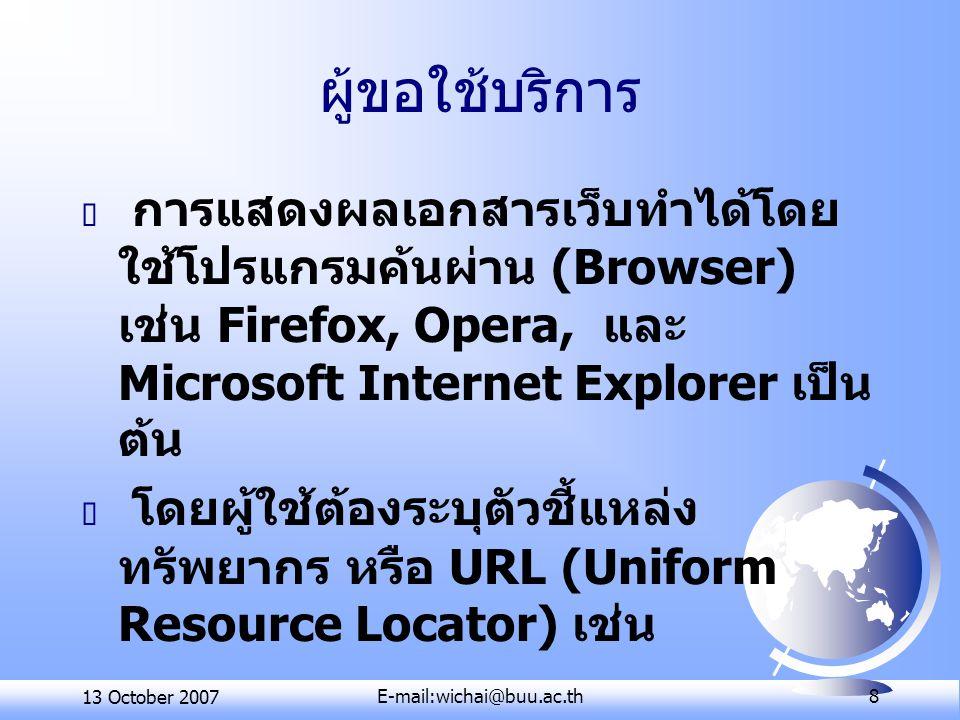 13 October 2007E-mail:wichai@buu.ac.th 8 ผู้ขอใช้บริการ  การแสดงผลเอกสารเว็บทําได้โดย ใช้โปรแกรมค้นผ่าน (Browser) เช่น Firefox, Opera, และ Microsoft Internet Explorer เป็น ต้น  โดยผู้ใช้ต้องระบุตัวชี้แหล่ง ทรัพยากร หรือ URL (Uniform Resource Locator) เช่น http://www.cs.buu.ac.th/inde x.html