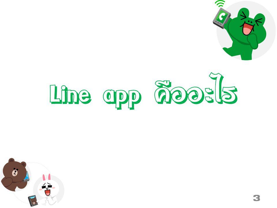 Line app คือ… LINE เป็นโปรแกรมแชทที่สามารถใช้งานได้ทั้งโทรศัพท์มือถือที่มี ระบบปฏิบัติการ iOS, Android, Windows Phone ล่าสุดสามารถ ใช้งานได้บนคอมพิวเตอร์ PC และ Mac ได้แล้ว ด้วยความที่มีลูกเล่น มากมาย สามารถแชท ส่งรูป ส่งไอคอน ส่ง Sticker ตั้งค่าคุยกัน เป็นกลุ่ม ฯลฯ ทำให้มีผู้ใช้งานแอพนี้เป็นจำนวนมาก 4