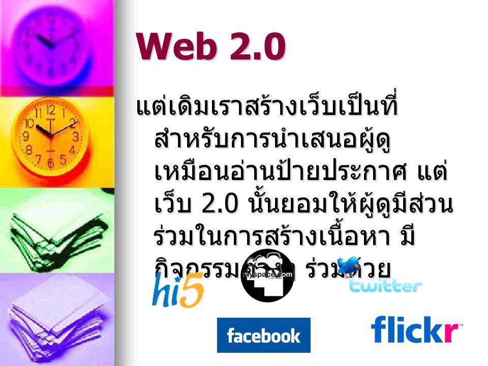 Web 2.0 แต่เดิมเราสร้างเว็บเป็นที่ สำหรับการนำเสนอผู้ดู เหมือนอ่านป้ายประกาศ แต่ เว็บ 2.0 นั้นยอมให้ผู้ดูมีส่วน ร่วมในการสร้างเนื้อหา มี กิจกรรมต่างๆ