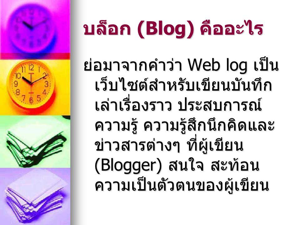 บล็อก (Blog) คืออะไร ย่อมาจากคำว่า Web log เป็น เว็บไซต์สำหรับเขียนบันทึก เล่าเรื่องราว ประสบการณ์ ความรู้ ความรู้สึกนึกคิดและ ข่าวสารต่างๆ ที่ผู้เขีย